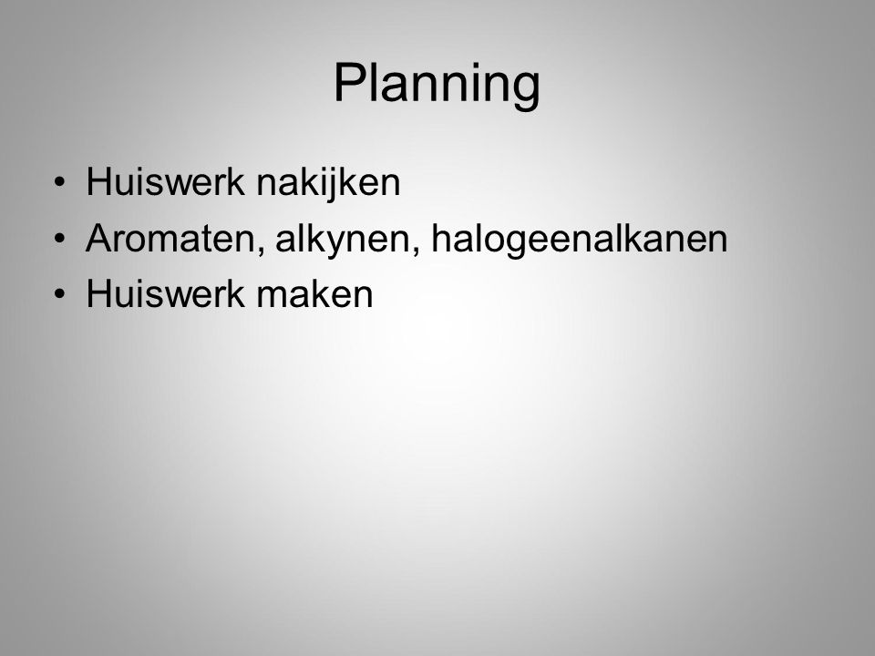 Planning Huiswerk nakijken Aromaten, alkynen, halogeenalkanen