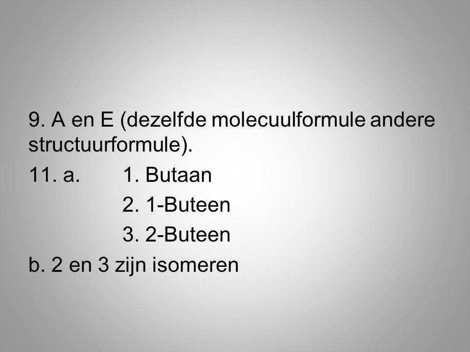 9. A en E (dezelfde molecuulformule andere structuurformule). 11. a. 1