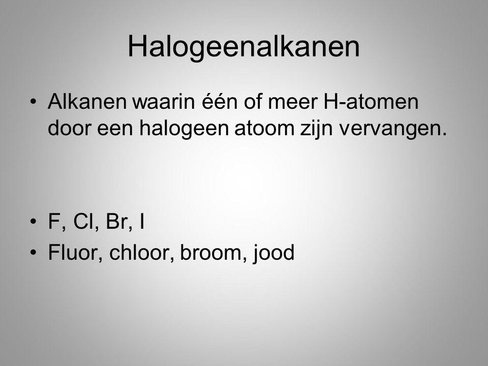 Halogeenalkanen Alkanen waarin één of meer H-atomen door een halogeen atoom zijn vervangen. F, Cl, Br, I.