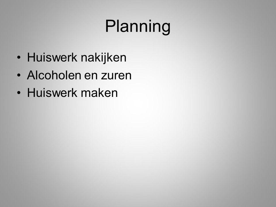 Planning Huiswerk nakijken Alcoholen en zuren Huiswerk maken