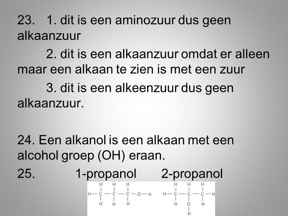23. 1. dit is een aminozuur dus geen alkaanzuur 2