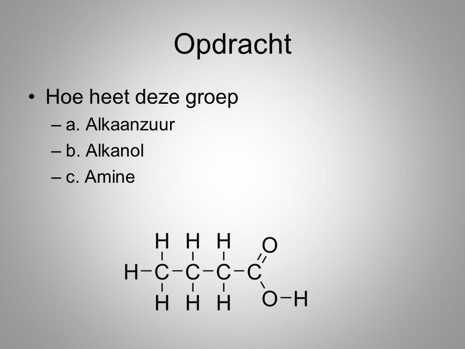 Opdracht Hoe heet deze groep a. Alkaanzuur b. Alkanol c. Amine