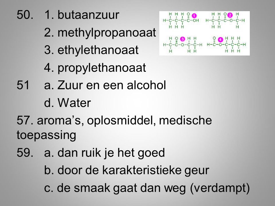 50. 1. butaanzuur 2. methylpropanoaat 3. ethylethanoaat 4