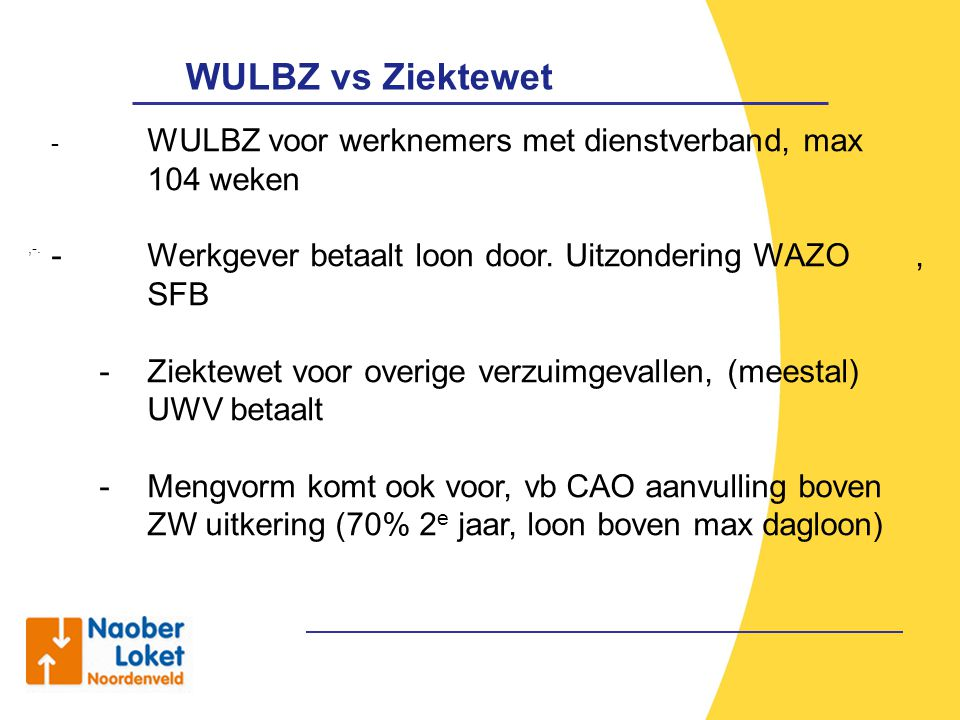 WULBZ vs Ziektewet WULBZ voor werknemers met dienstverband, max 104 weken. Werkgever betaalt loon door. Uitzondering WAZO , SFB.
