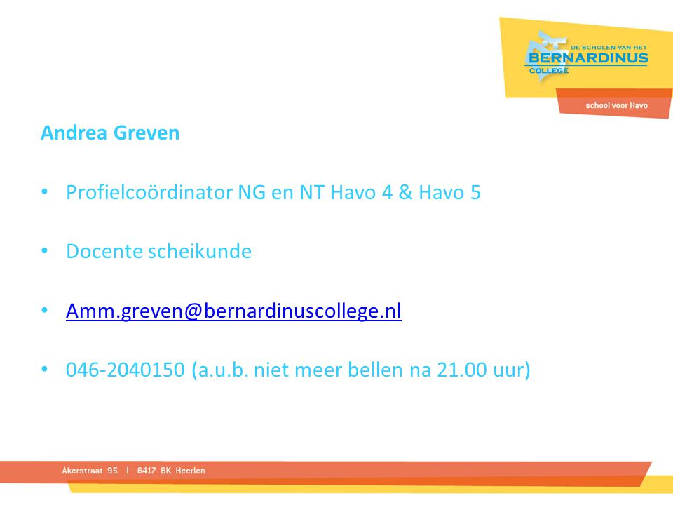 Andrea Greven Profielcoördinator NG en NT Havo 4 & Havo 5. Docente scheikunde. Amm.greven@bernardinuscollege.nl.