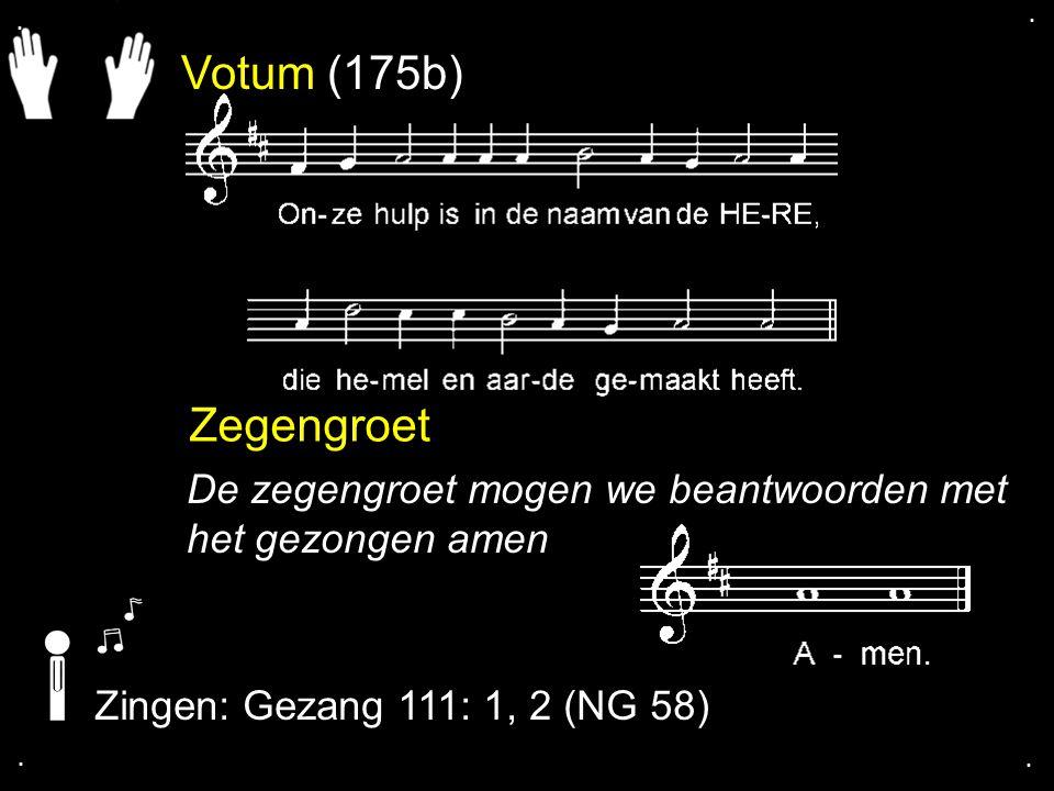 . . Votum (175b) Zegengroet. De zegengroet mogen we beantwoorden met het gezongen amen. Zingen: Gezang 111: 1, 2 (NG 58)
