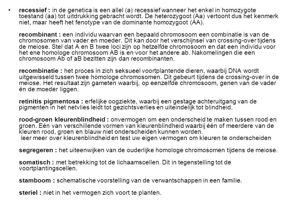 recessief : in de genetica is een allel (a) recessief wanneer het enkel in homozygote toestand (aa) tot uitdrukking gebracht wordt.