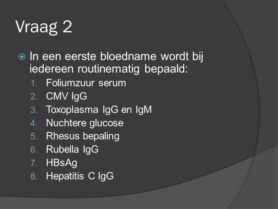 Vraag 2 In een eerste bloedname wordt bij iedereen routinematig bepaald: Foliumzuur serum. CMV IgG.