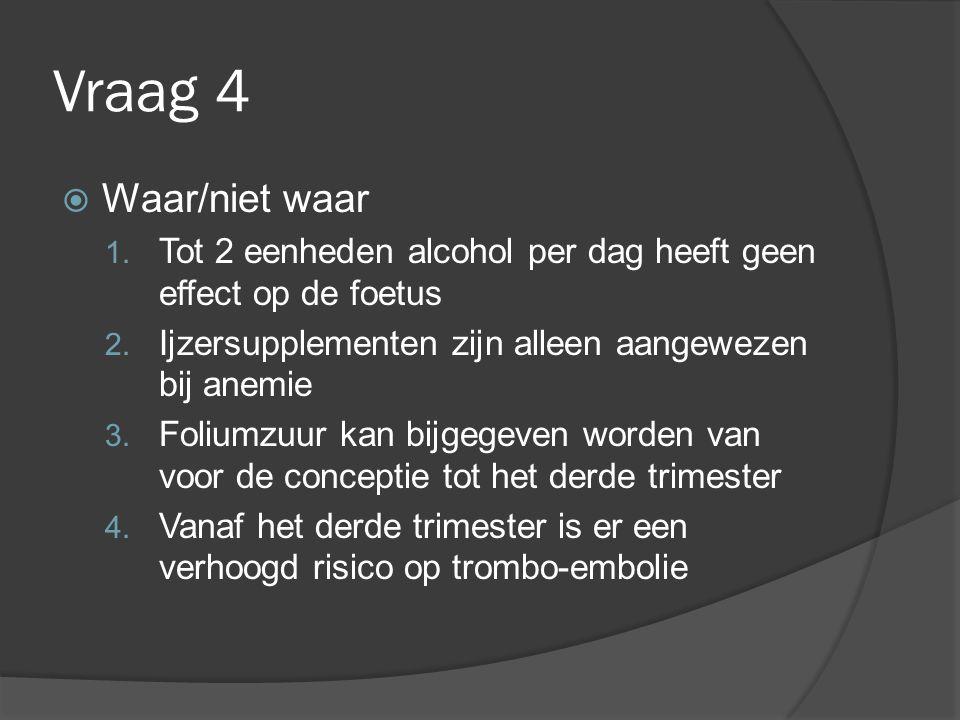 Vraag 4 Waar/niet waar. Tot 2 eenheden alcohol per dag heeft geen effect op de foetus. Ijzersupplementen zijn alleen aangewezen bij anemie.