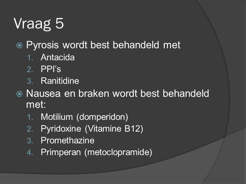Vraag 5 Pyrosis wordt best behandeld met