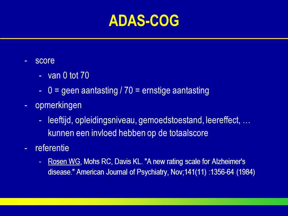 ADAS-COG score. van 0 tot 70. 0 = geen aantasting / 70 = ernstige aantasting. opmerkingen.