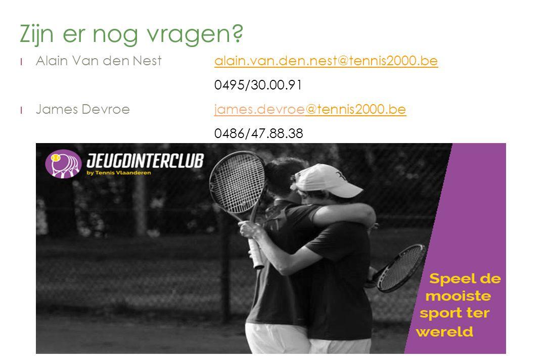 Zijn er nog vragen Alain Van den Nest alain.van.den.nest@tennis2000.be. 0495/30.00.91. James Devroe james.devroe@tennis2000.be.