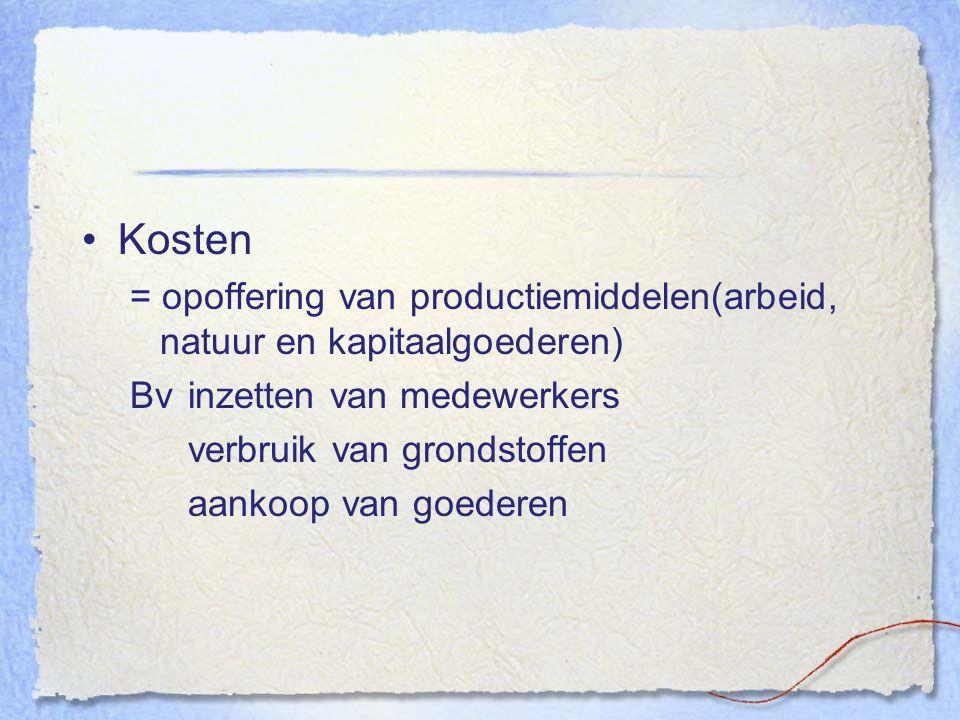 Kosten = opoffering van productiemiddelen(arbeid, natuur en kapitaalgoederen) Bv inzetten van medewerkers.