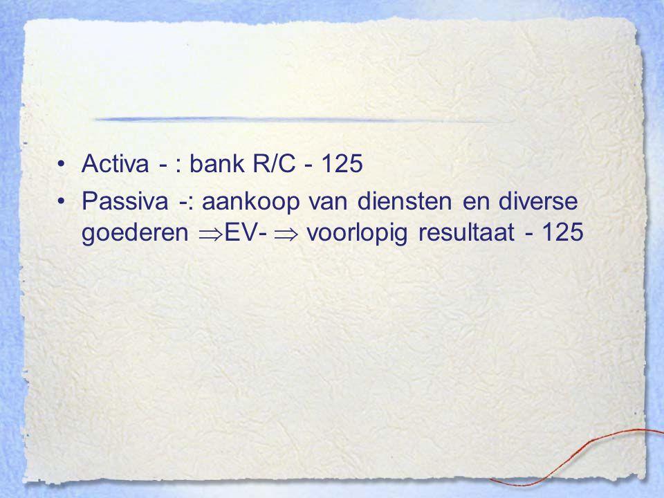 Activa - : bank R/C - 125 Passiva -: aankoop van diensten en diverse goederen EV-  voorlopig resultaat - 125.