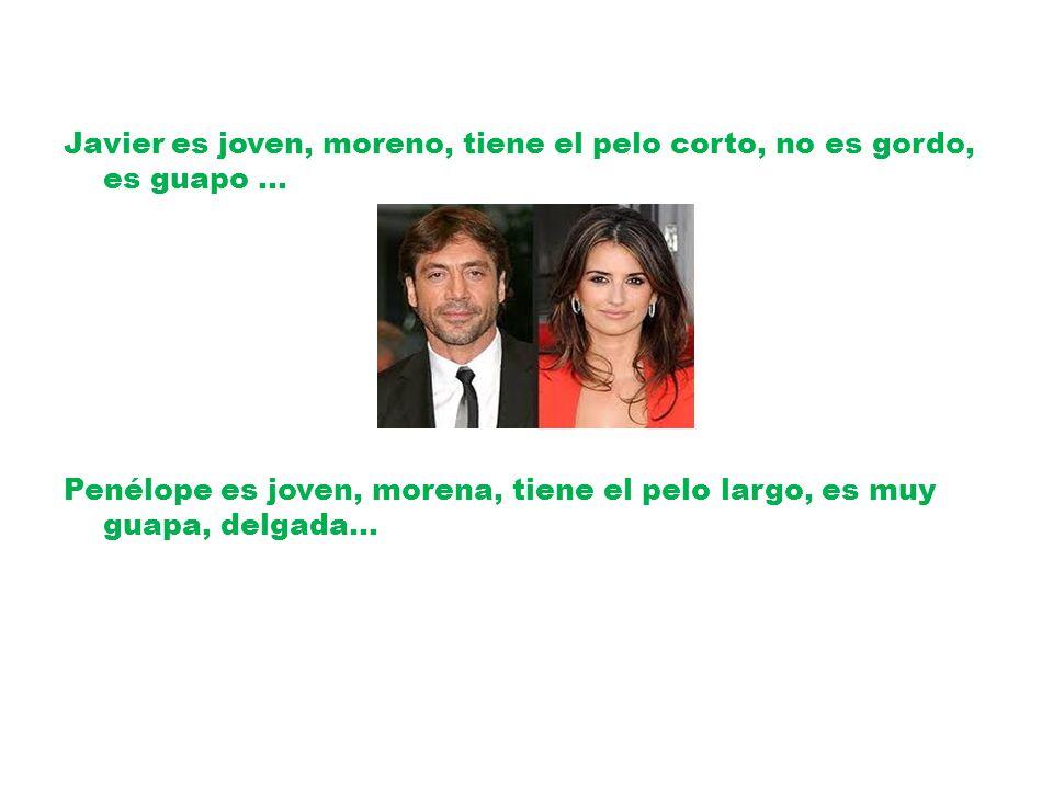 Javier es joven, moreno, tiene el pelo corto, no es gordo, es guapo … Penélope es joven, morena, tiene el pelo largo, es muy guapa, delgada…