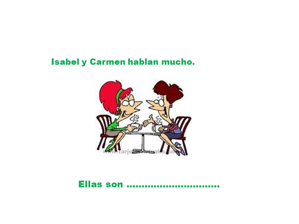 Isabel y Carmen hablan mucho. Ellas son ………………………….