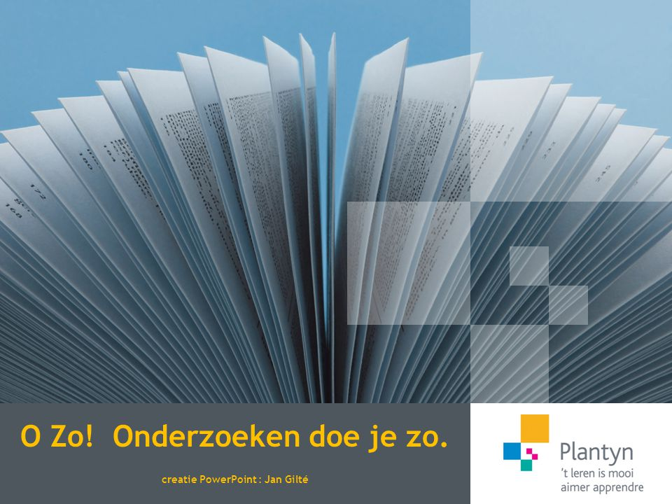 O Zo! Onderzoeken doe je zo. creatie PowerPoint : Jan Gilté