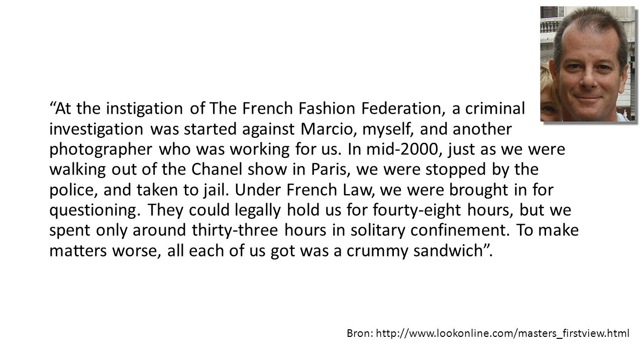 At the instigation of The French Fashion Federation, a criminal investigation was started against Marcio, myself, and another photographer who was working for us. In mid-2000, just as we were walking out of the Chanel show in Paris, we were stopped by the police, and taken to jail. Under French Law, we were brought in for questioning. They could legally hold us for fourty-eight hours, but we spent only around thirty-three hours in solitary confinement. To make matters worse, all each of us got was a crummy sandwich .