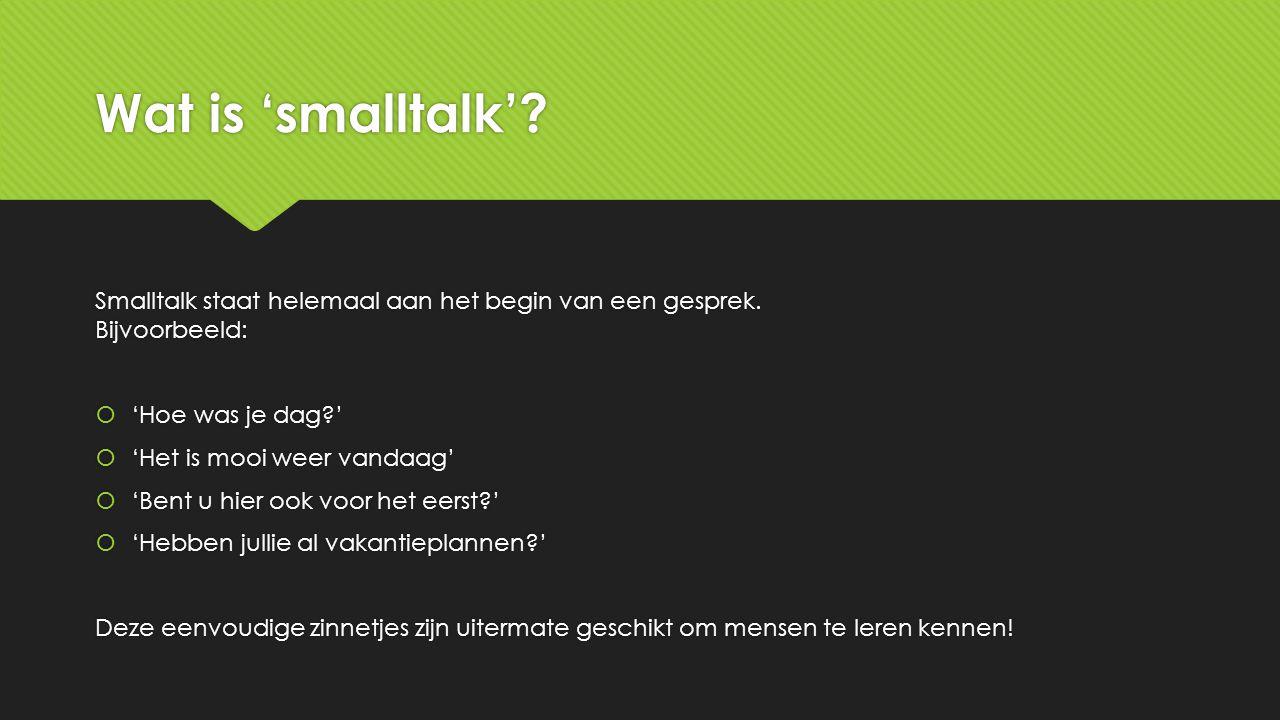 Wat is 'smalltalk' Smalltalk staat helemaal aan het begin van een gesprek. Bijvoorbeeld: 'Hoe was je dag '