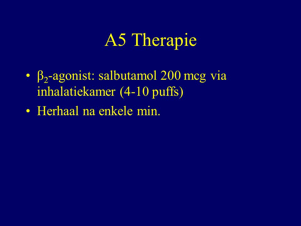 A5 Therapie β2-agonist: salbutamol 200 mcg via inhalatiekamer (4-10 puffs) Herhaal na enkele min. 2