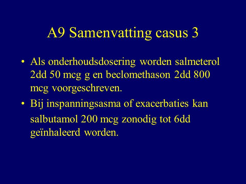 A9 Samenvatting casus 3 Als onderhoudsdosering worden salmeterol 2dd 50 mcg g en beclomethason 2dd 800 mcg voorgeschreven.