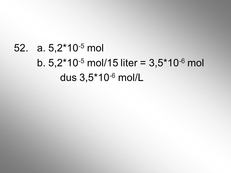 52. a. 5,2. 10-5 mol b. 5,2. 10-5 mol/15 liter = 3,5. 10-6 mol dus 3,5