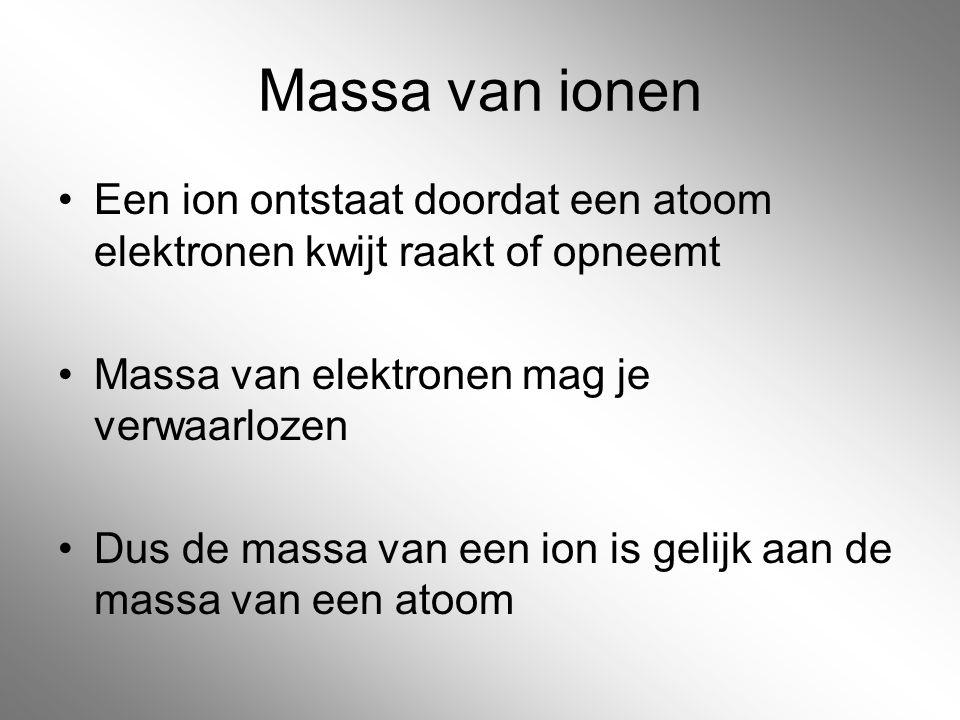 Massa van ionen Een ion ontstaat doordat een atoom elektronen kwijt raakt of opneemt. Massa van elektronen mag je verwaarlozen.