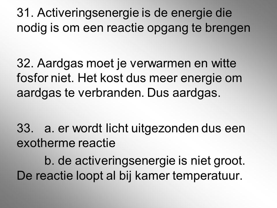 31. Activeringsenergie is de energie die nodig is om een reactie opgang te brengen 32.