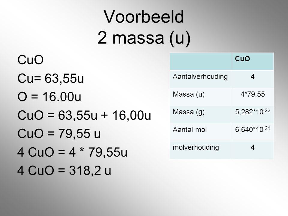 Voorbeeld 2 massa (u) CuO Cu= 63,55u O = 16.00u CuO = 63,55u + 16,00u CuO = 79,55 u 4 CuO = 4 * 79,55u 4 CuO = 318,2 u