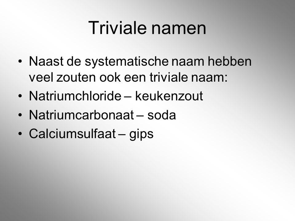 Triviale namen Naast de systematische naam hebben veel zouten ook een triviale naam: Natriumchloride – keukenzout.
