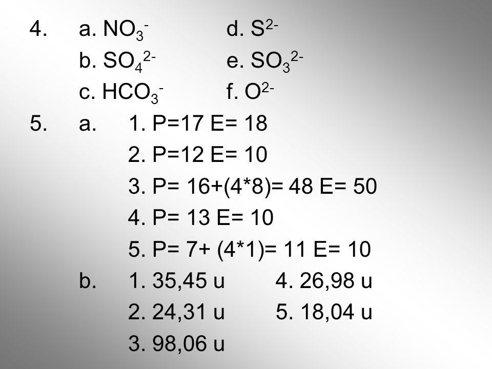 4. a. NO3- d. S2- b. SO42- e. SO32- c. HCO3- f. O2- 5. a. 1