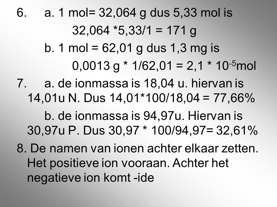 6. a. 1 mol= 32,064 g dus 5,33 mol is 32,064 *5,33/1 = 171 g. b. 1 mol = 62,01 g dus 1,3 mg is. 0,0013 g * 1/62,01 = 2,1 * 10-5mol.