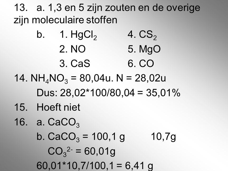 13. a. 1,3 en 5 zijn zouten en de overige zijn moleculaire stoffen b.