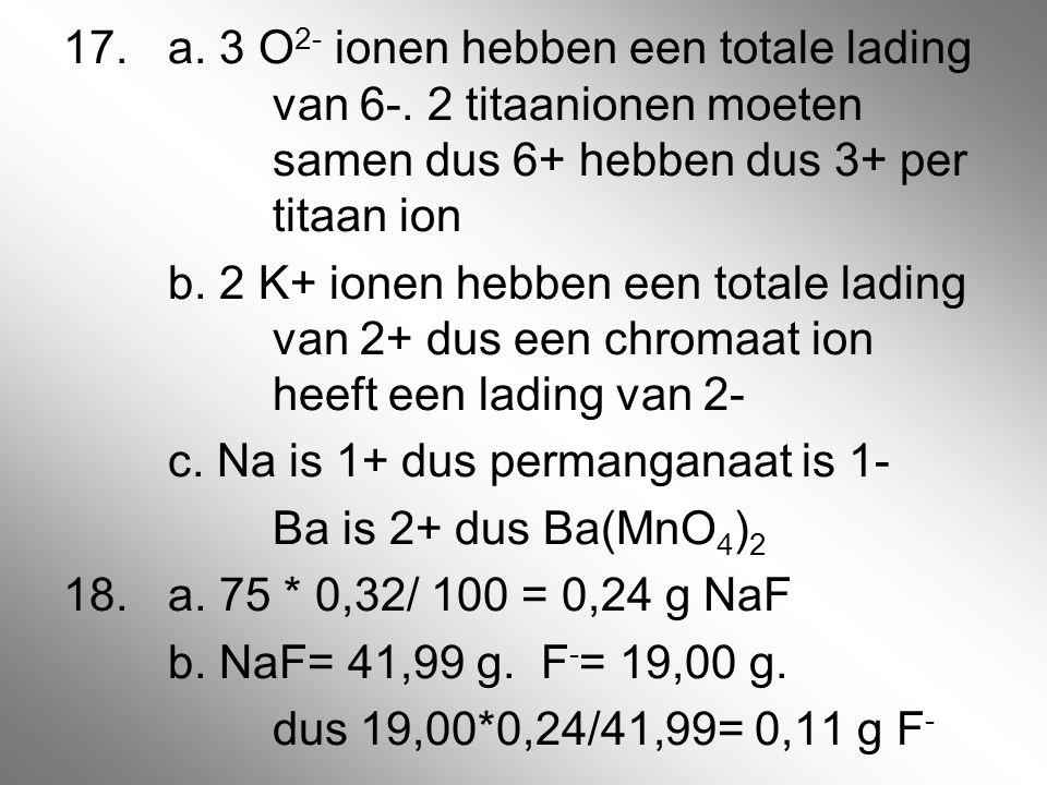 17. a. 3 O2- ionen hebben een totale lading van 6-