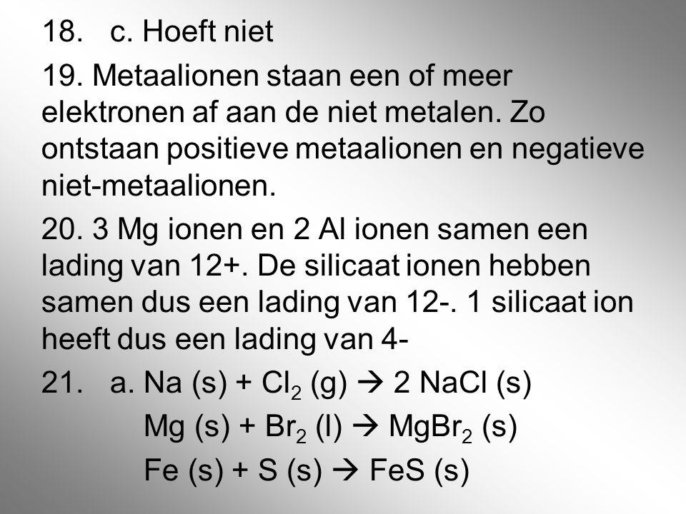 18. c. Hoeft niet 19. Metaalionen staan een of meer elektronen af aan de niet metalen.