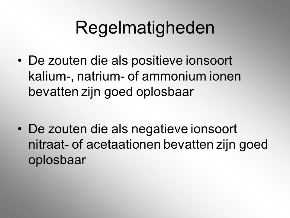 Regelmatigheden De zouten die als positieve ionsoort kalium-, natrium- of ammonium ionen bevatten zijn goed oplosbaar.