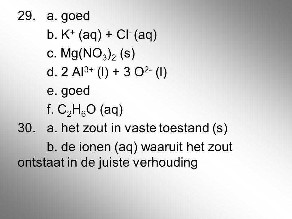 29. a. goed b. K+ (aq) + Cl- (aq) c. Mg(NO3)2 (s) d