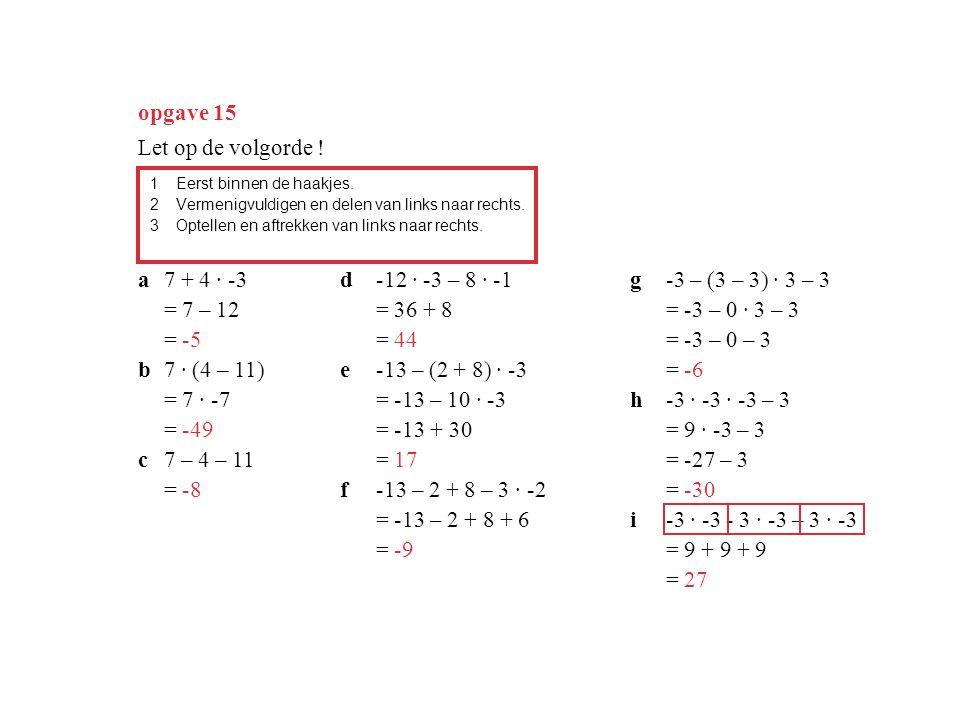 opgave 15 Let op de volgorde ! a 7 + 4 · -3 = 7 – 12 = -5