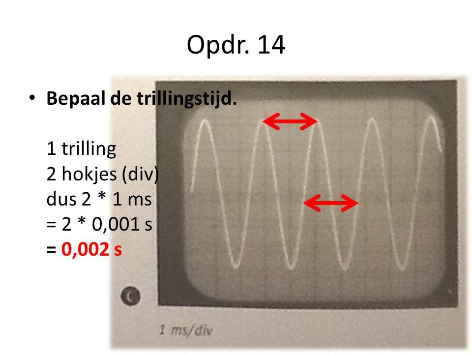 Opdr. 14 Bepaal de trillingstijd. 1 trilling 2 hokjes (div) dus 2 * 1 ms = 2 * 0,001 s = 0,002 s