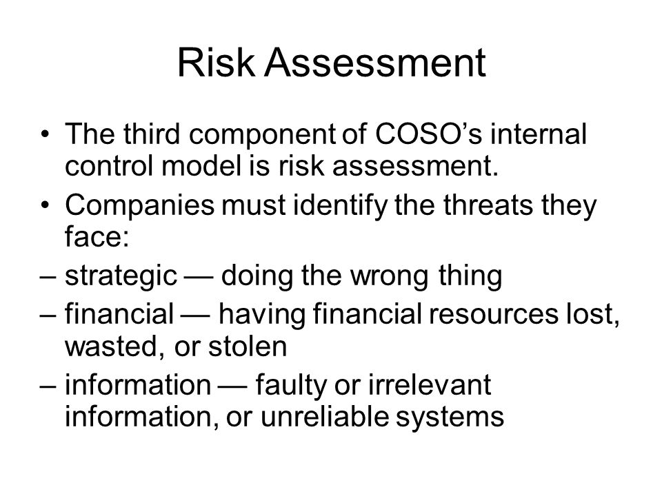 Risk Assessment The third component of COSO's internal control model is risk assessment. Companies must identify the threats they face: