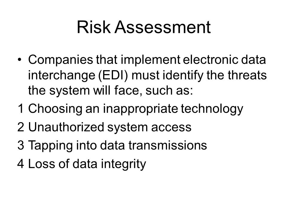 Risk Assessment Companies that implement electronic data interchange (EDI) must identify the threats the system will face, such as: