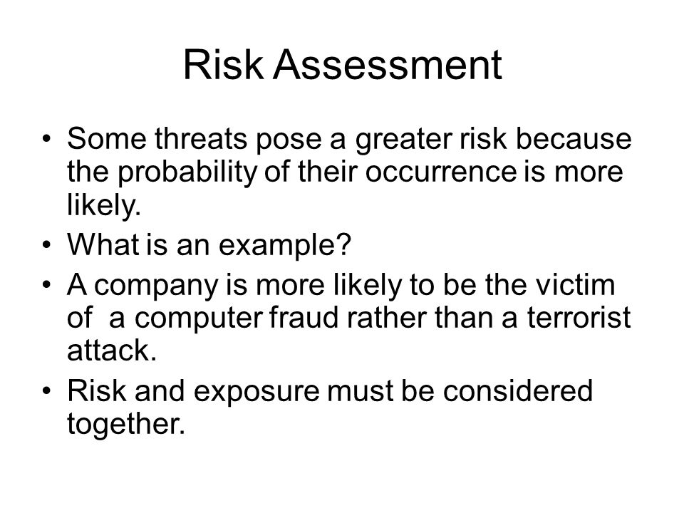Risk Assessment Some threats pose a greater risk because the probability of their occurrence is more likely.