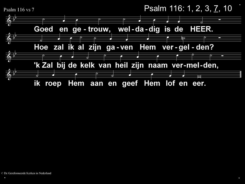 . Psalm 116: 1, 2, 3, 7, 10 . .