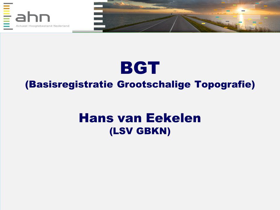BGT (Basisregistratie Grootschalige Topografie) Hans van Eekelen (LSV GBKN)