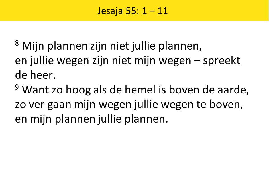 Jesaja 55: 1 – 11 8 Mijn plannen zijn niet jullie plannen, en jullie wegen zijn niet mijn wegen – spreekt de heer.