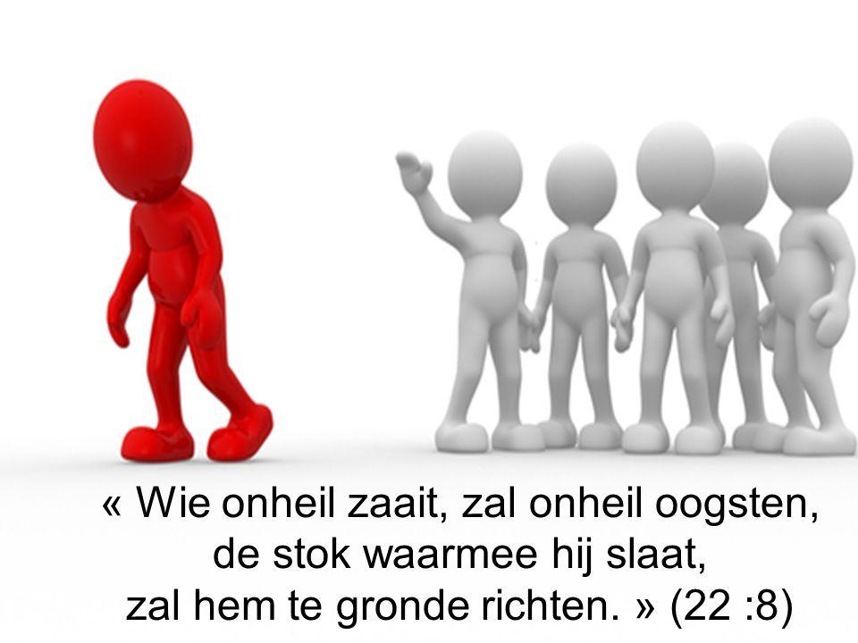 « Wie onheil zaait, zal onheil oogsten, de stok waarmee hij slaat,