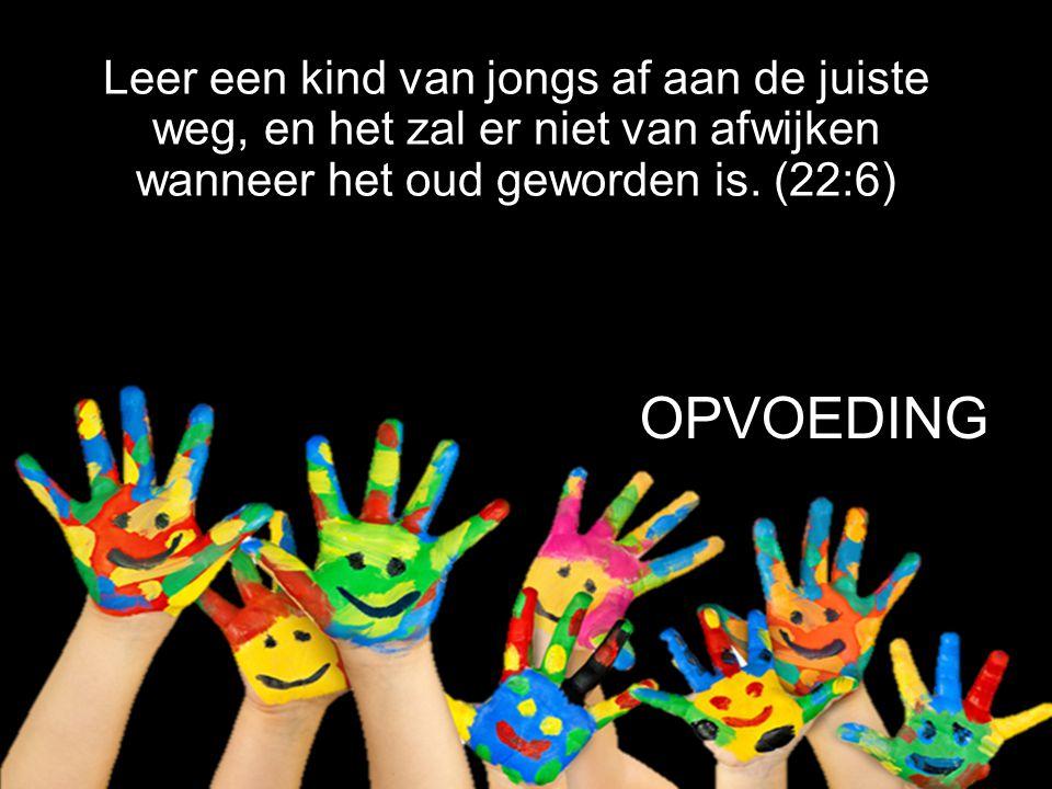 Leer een kind van jongs af aan de juiste weg, en het zal er niet van afwijken wanneer het oud geworden is. (22:6)
