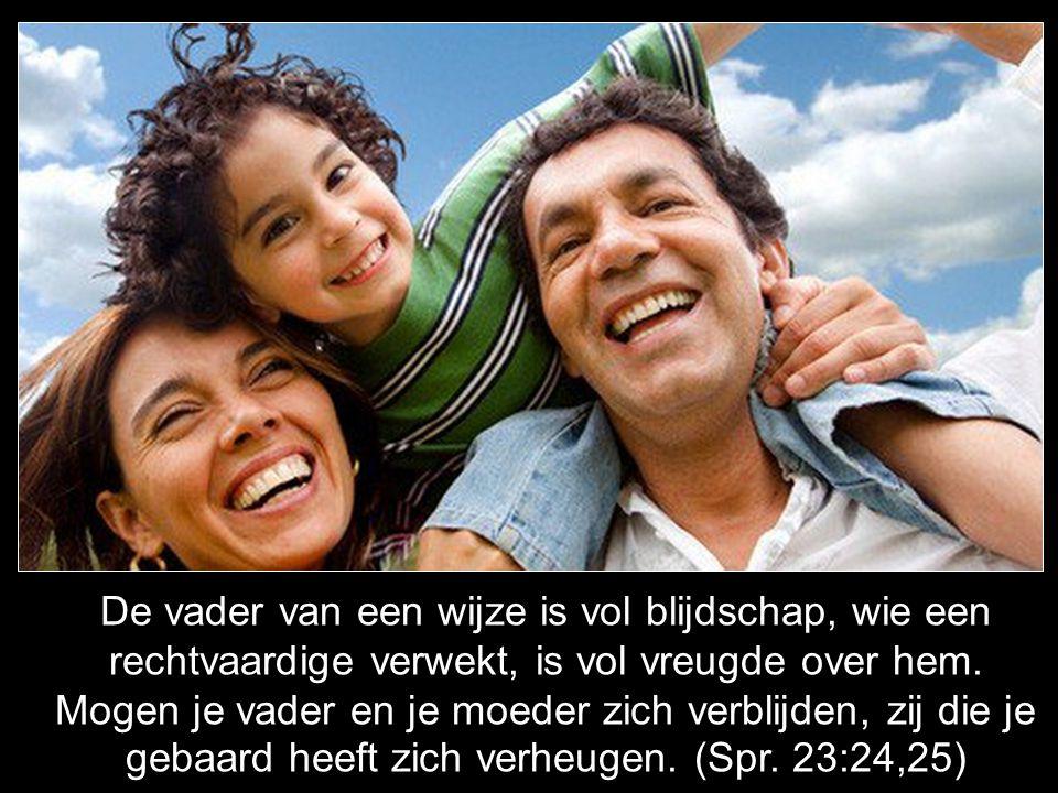 De vader van een wijze is vol blijdschap, wie een rechtvaardige verwekt, is vol vreugde over hem.