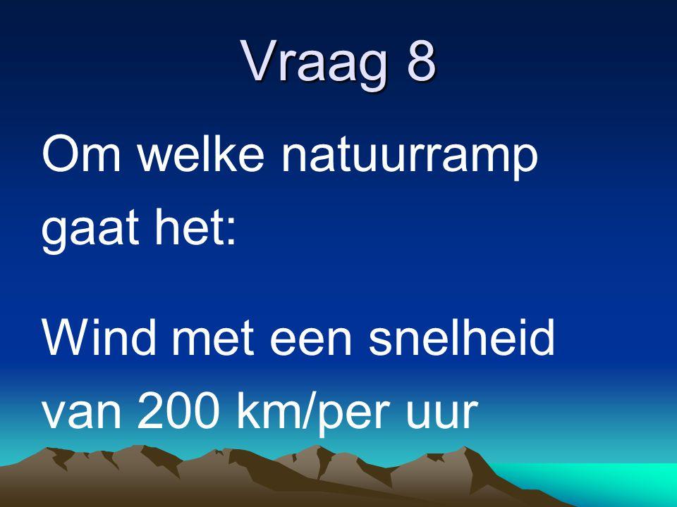 Vraag 8 Om welke natuurramp gaat het: Wind met een snelheid