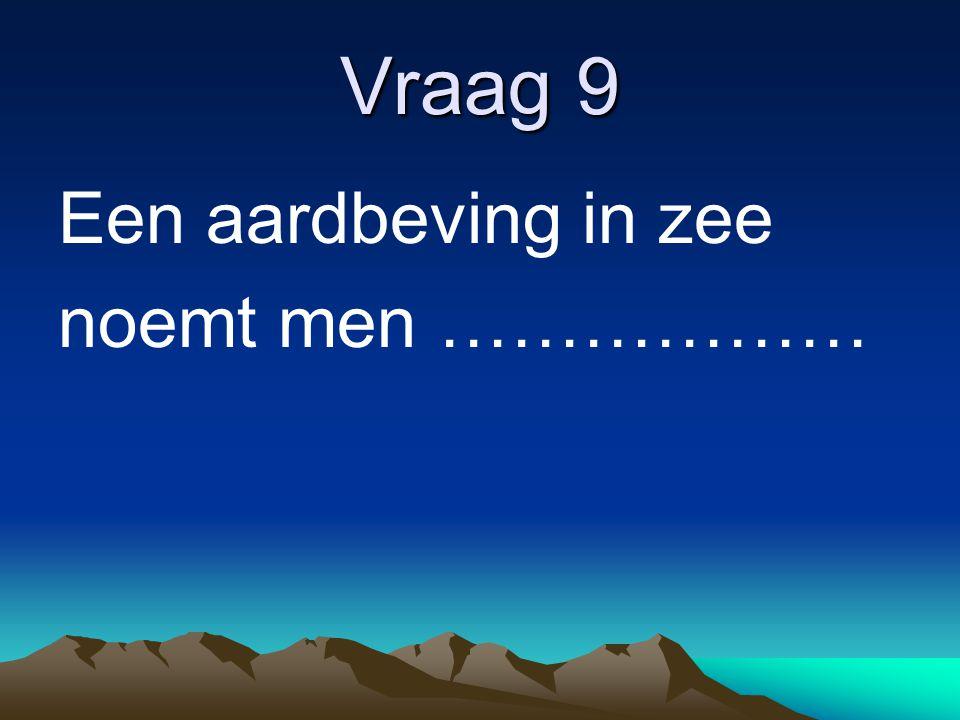 Vraag 9 Een aardbeving in zee noemt men ………………